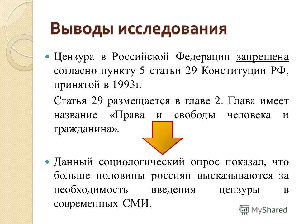 Выводы исследования Цензура в Российской Федерации запрещена согласно пункту 5 статьи 29 Конституции РФ, принятой в 1993 г. Статья 29 размещается в главе 2. Глава имеет название «Права и свободы человека и гражданина». Данный социологический опрос по