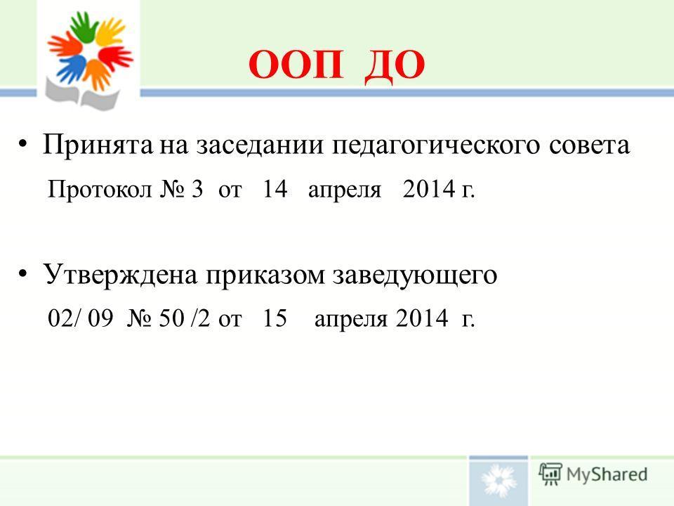 ООП ДО Принята на заседании педагогического совета Протокол 3 от 14 апреля 2014 г. Утверждена приказом заведующего 02/ 09 50 /2 от 15 апреля 2014 г.