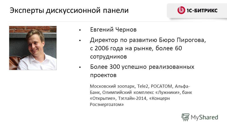 Эксперты дискуссионной панели Евгений Чернов Директор по развитию Бюро Пирогова, с 2006 года на рынке, более 60 сотрудников Более 300 успешно реализованных проектов Московский зоопарк, Tele2, РОСАТОМ, Альфа- Банк, Олимпийский комплекс «Лужники», банк