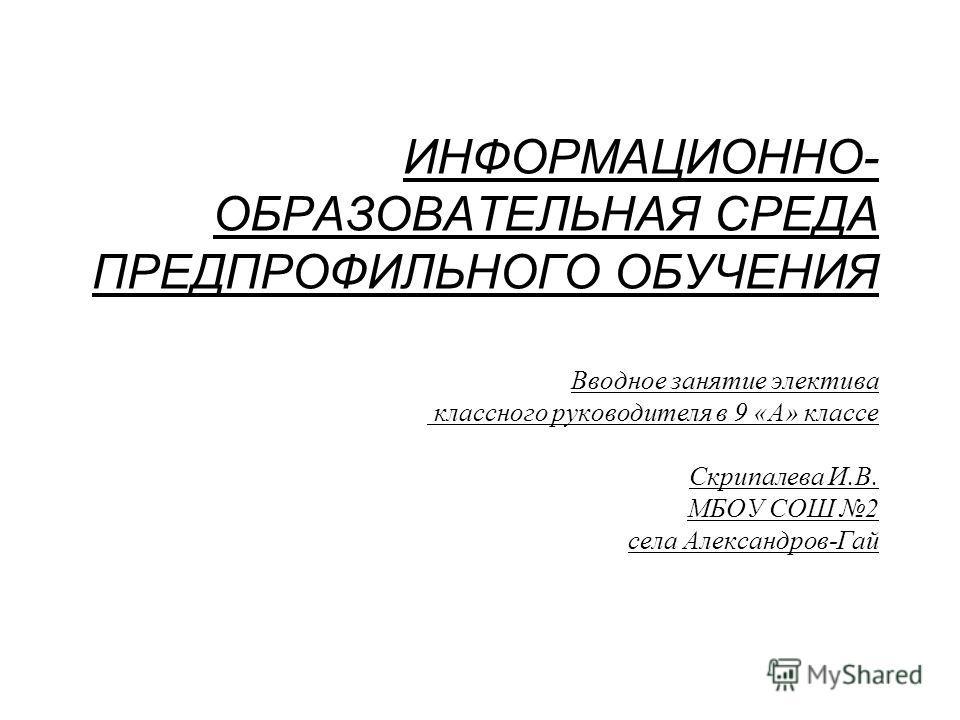 ИНФОРМАЦИОННО- ОБРАЗОВАТЕЛЬНАЯ СРЕДА ПРЕДПРОФИЛЬНОГО ОБУЧЕНИЯ Вводное занятие электива классного руководителя в 9 «А» классе Скрипалева И.В. МБОУ СОШ 2 села Александров-Гай