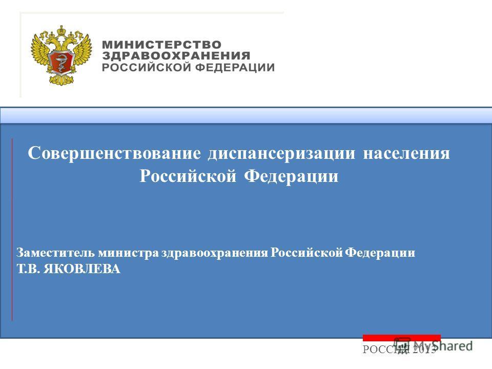 РОССИЯ 2013 Заместитель министра здравоохранения Российской Федерации Т.В. ЯКОВЛЕВА Совершенствование диспансеризации населения Российской Федерации