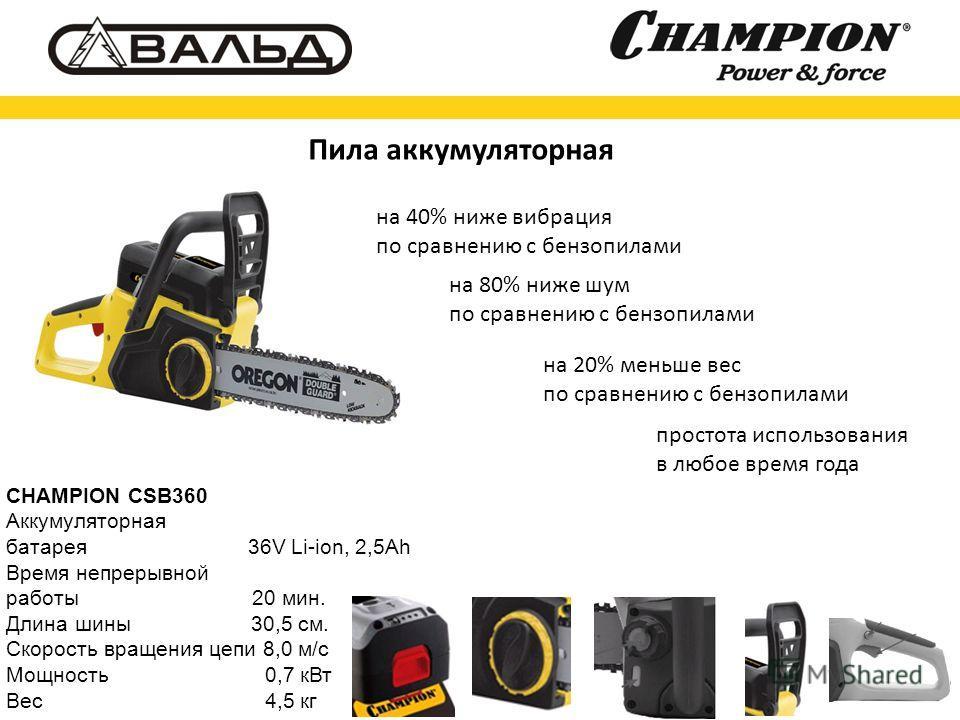 CHAMPION CSB360 Аккумуляторная батарея 36V Li-ion, 2,5Ah Время непрерывной работы 20 мин. Длина шины 30,5 см. Скорость вращения цепи 8,0 м/с Мощность 0,7 к Вт Вес 4,5 кг Пила аккумуляторная на 40% ниже вибрация по сравнению с бензопилами на 80% ниже