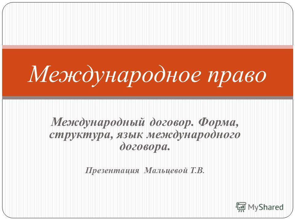 Международный договор. Форма, структура, язык международного договора. Презентация Мальцевой Т.В. Международное право