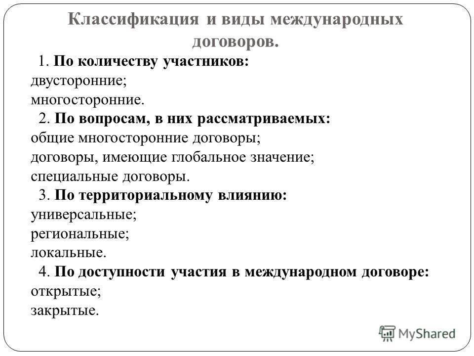 Классификация и виды международных договоров. 1. По количеству участников: двусторонние; многосторонние. 2. По вопросам, в них рассматриваемых: общие многосторонние договоры; договоры, имеющие глобальное значение; специальные договоры. 3. По территор