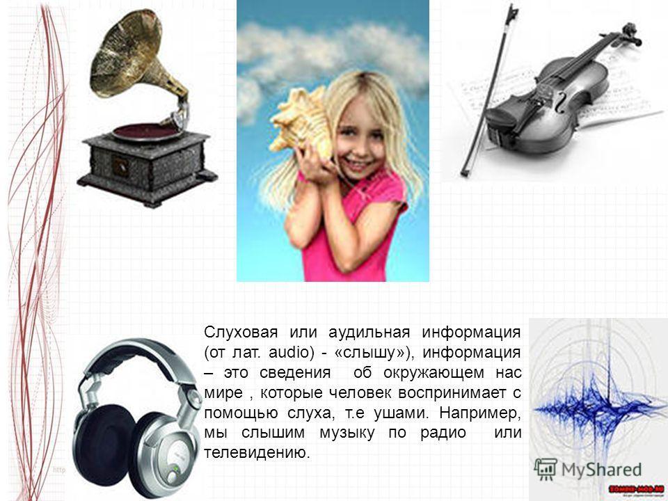 Слуховая или аудильная информация (от лат. audio) - «слышу»), информация – это сведения об окружающем нас мире, которые человек воспринимает с помощью слуха, т.е ушами. Например, мы слышим музыку по радио или телевидению.