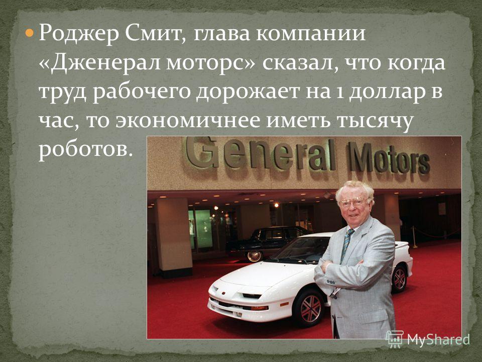 Роджер Смит, глава компании «Дженерал моторс» сказал, что когда труд рабочего дорожает на 1 доллар в час, то экономичнее иметь тысячу роботов.