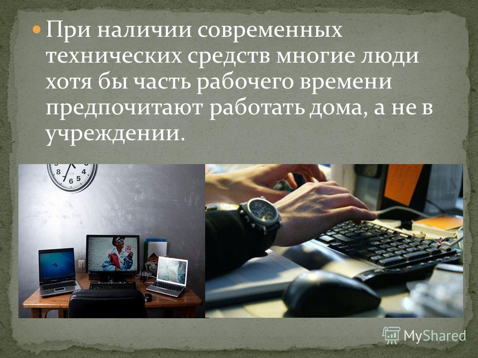 При наличии современных технических средств многие люди хотя бы часть рабочего времени предпочитают работать дома, а не в учреждении.
