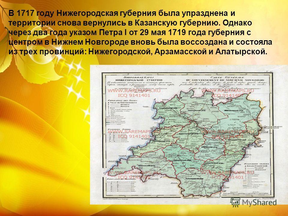 В 1717 году Нижегородская губерния была упразднена и территории снова вернулись в Казанскую губернию. Однако через два года указом Петра I от 29 мая 1719 года губерния с центром в Нижнем Новгороде вновь была воссоздана и состояла из трех провинций: Н