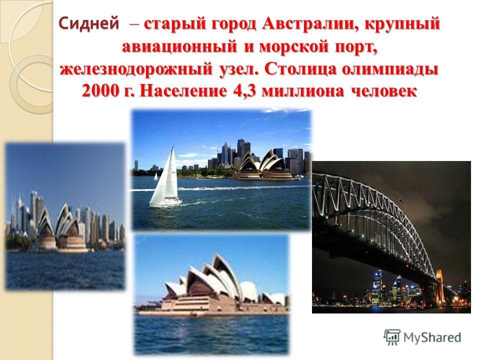 Сидней – старый город Австралии, крупный авиационный и морской порт, железнодорожный узел. Столица олимпиады 2000 г. Население 4,3 миллиона человек