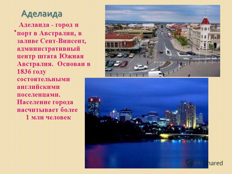 . Аделаида Аделаида Аделаида - город и порт в Австралии, в заливе Сент-Винсент, административный центр штата Южная Австралия. Основан в 1836 году состоятельными английскими поселенцами. Население города насчитывает более 1 млн человек