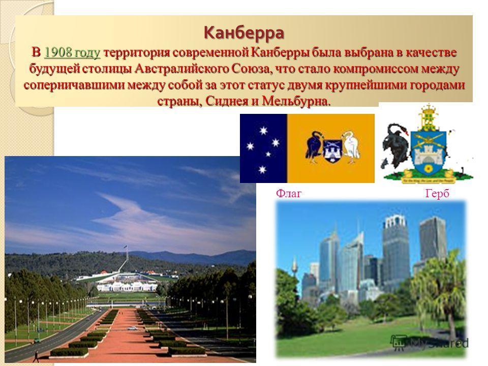 Канберра В 1908 году территория современной Канберры была выбрана в качестве будущей столицы Австралийского Союза, что стало компромиссом между соперничавшими между собой за этот статус двумя крупнейшими городами страны, Сиднея и Мельбурна. Канберра