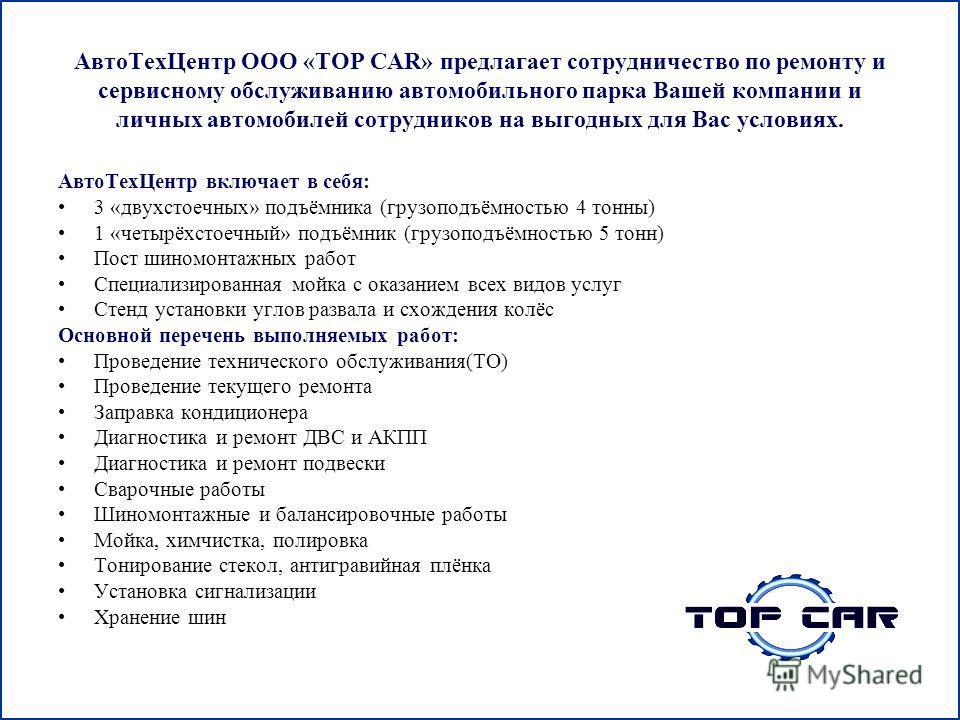 Авто ТехЦентр ООО «TOP CAR» предлагает сотрудничество по ремонту и сервисному обслуживанию автомобильного парка Вашей компании и личных автомобилей сотрудников на выгодных для Вас условиях. Авто ТехЦентр включает в себя: 3 «двухстоечных» подъёмника (