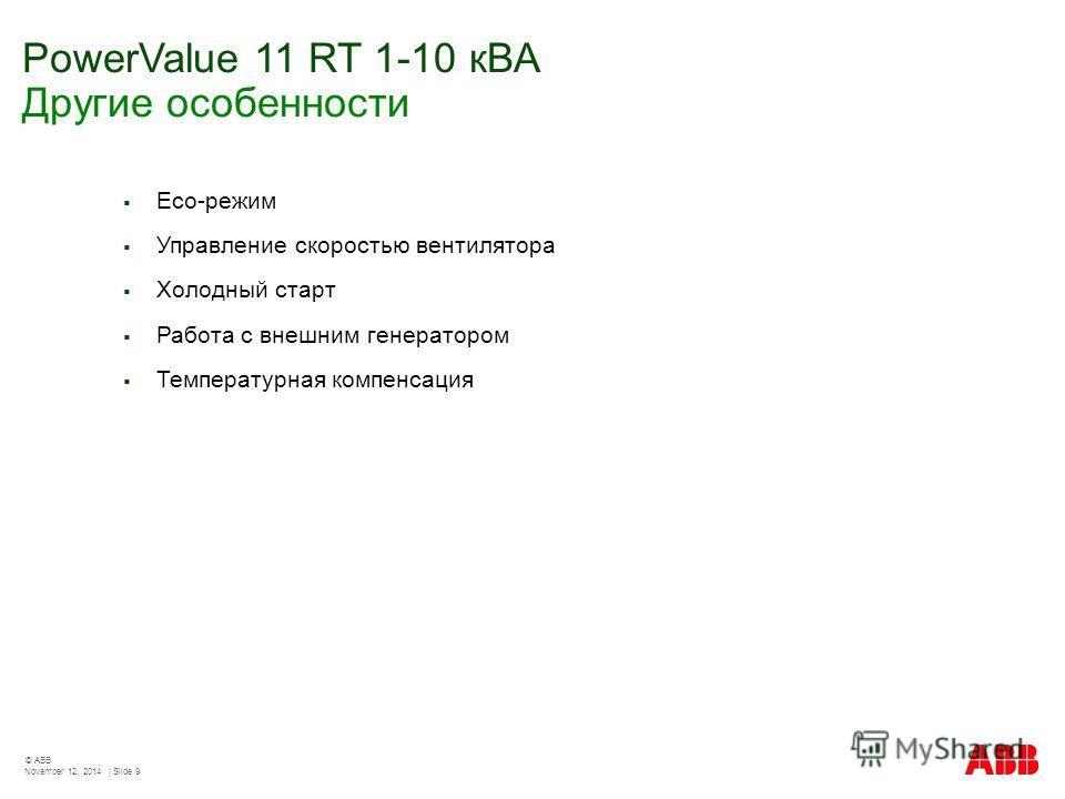 PowerValue 11 RT 1-10 кВА Другие особенности November 12, 2014 | Slide 9 © ABB Eco-режим Управление скоростью вентилятора Холодный старт Работа с внешним генератором Температурная компенсация