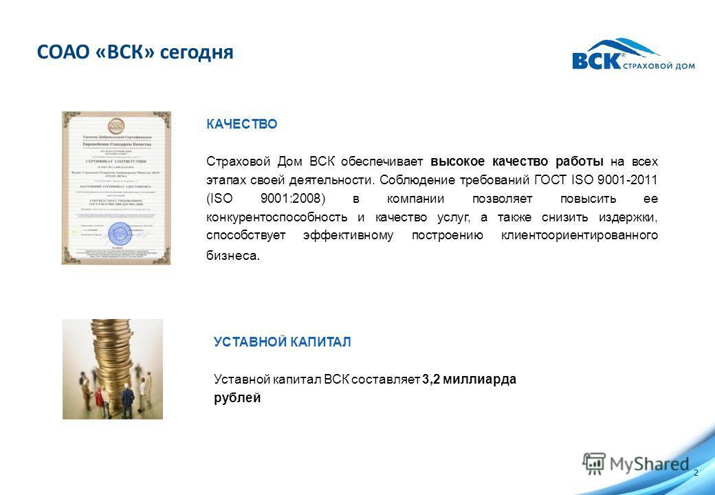 СОАО «ВСК» сегодня 2 КАЧЕСТВО Страховой Дом ВСК обеспечивает высокое качество работы на всех этапах своей деятельности. Соблюдение требований ГОСТ ISO 9001-2011 (ISO 9001:2008) в компании позволяет повысить ее конкурентоспособность и качество услуг,
