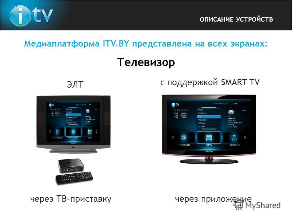Медиаплатформа ITV.BY представлена на всех экранах: Телевизор через ТВ-приставку ЭЛТ с поддержкой SMART TV через приложение ОПИСАНИЕ УСТРОЙСТВ