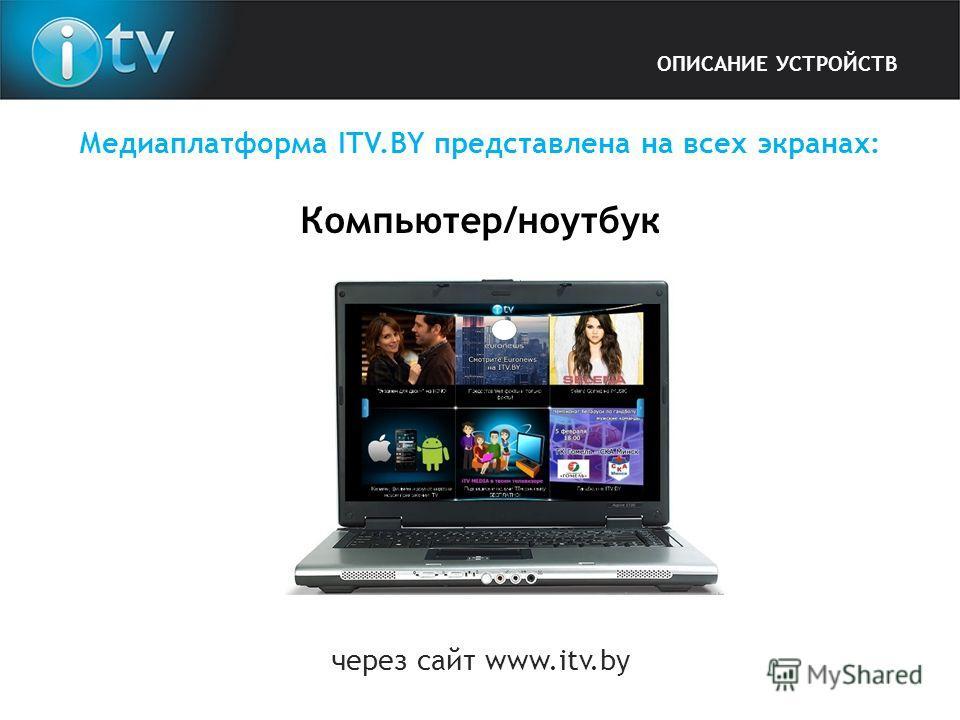 Медиаплатформа ITV.BY представлена на всех экранах: Компьютер/ноутбук ОПИСАНИЕ УСТРОЙСТВ через сайт www.itv.by