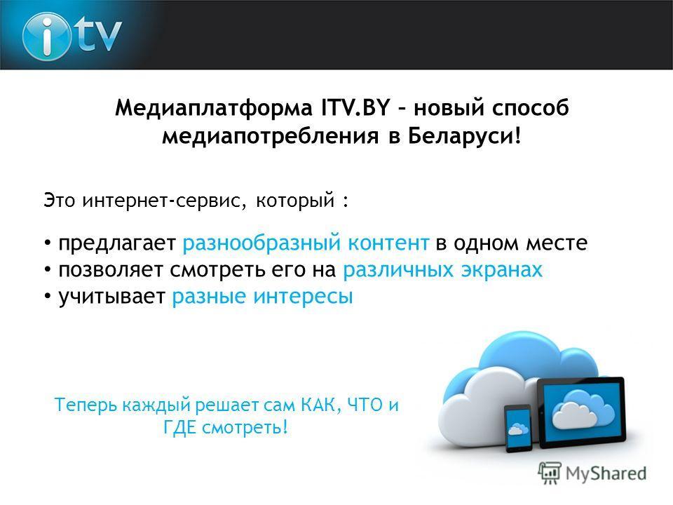 Медиаплатформа ITV.BY – новый способ медиапотребления в Беларуси! Это интернет-сервис, который : предлагает разнообразный контент в одном месте позволяет смотреть его на различных экранах учитывает разные интересы Теперь каждый решает сам КАК, ЧТО и