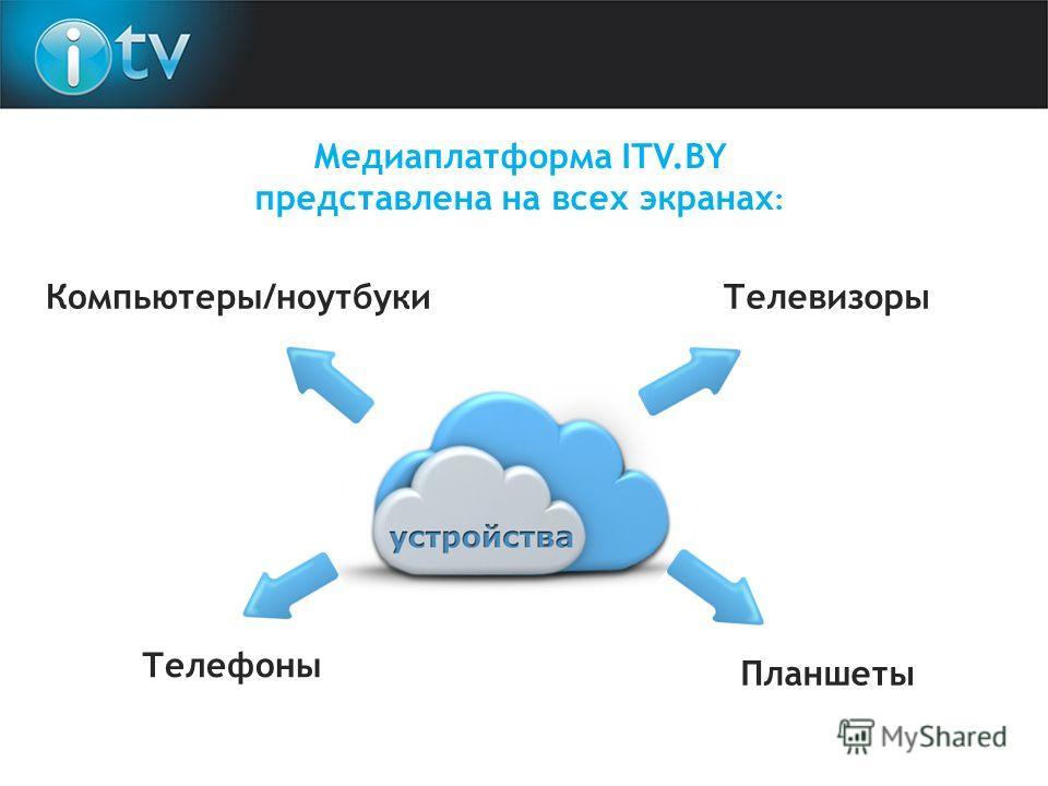 Телефоны Телевизоры Компьютеры/ноутбуки Планшеты Медиаплатформа ITV.BY представлена на всех экранах :
