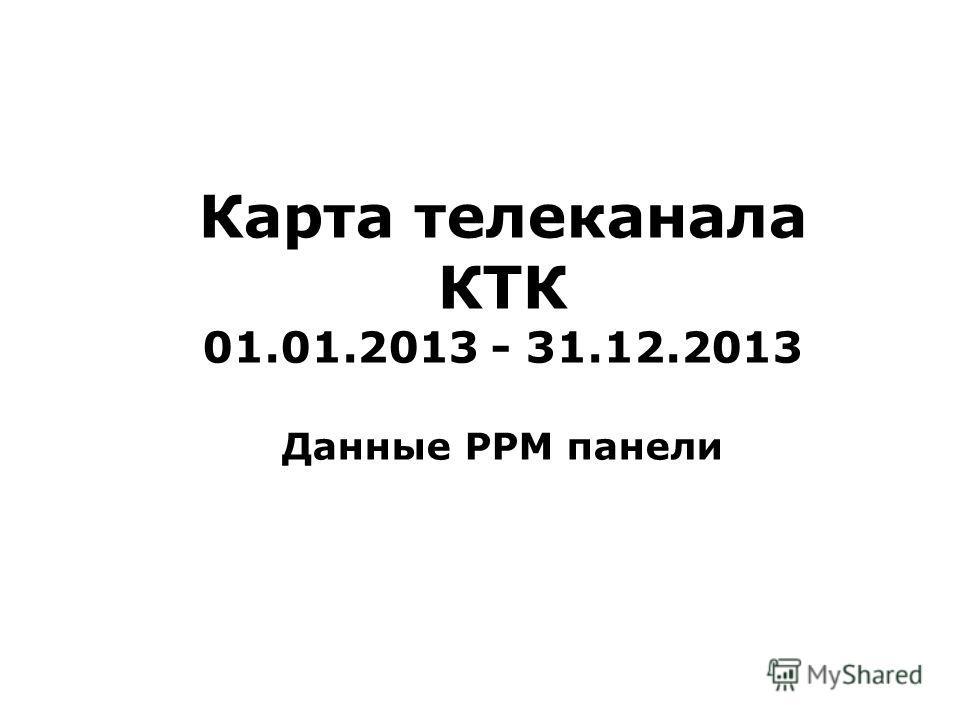 Карта телеканала КТК 01.01.2013 - 31.12.2013 Данные PPM панели