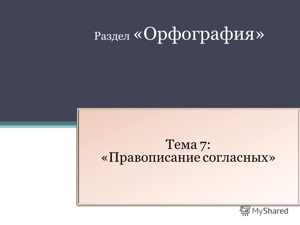 Тема 7: «Правописание согласных» Раздел «Орфография»