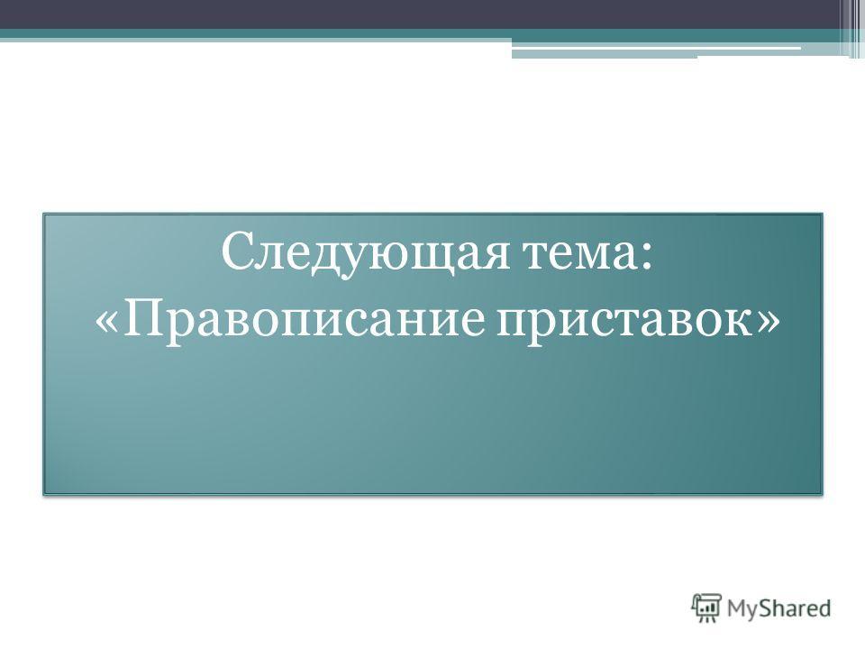 Следующая тема: «Правописание приставок» Следующая тема: «Правописание приставок»