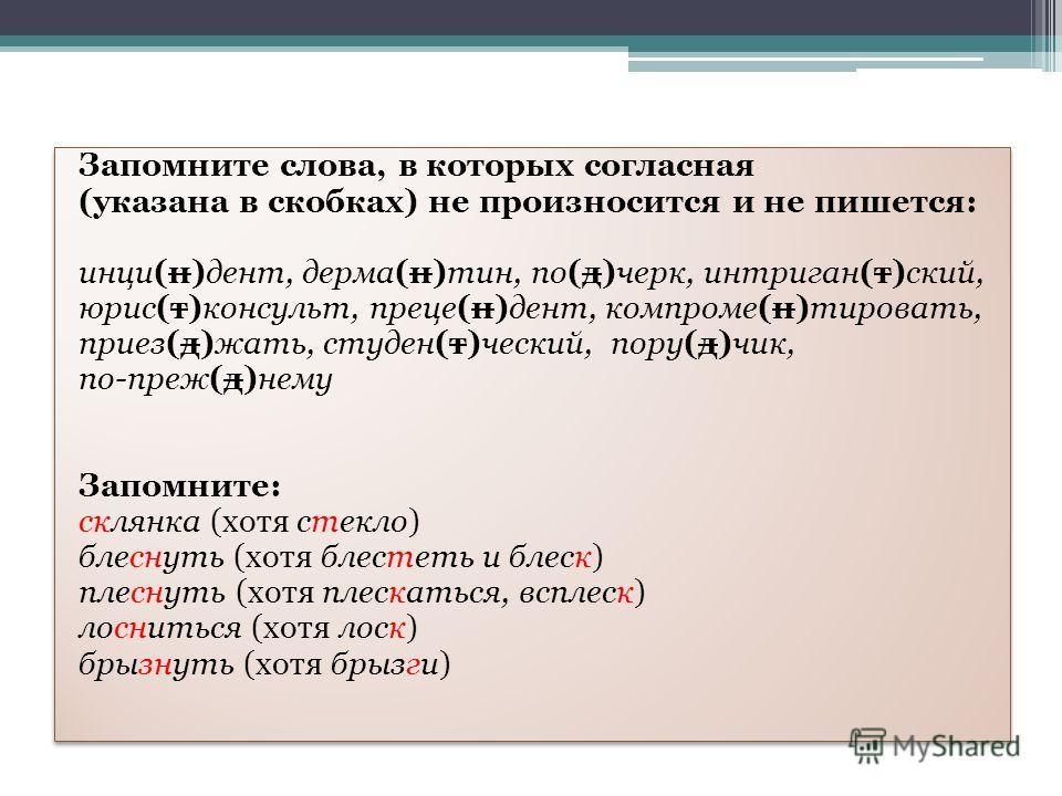 Запомните слова, в которых согласная (указана в скобках) не произносится и не пишется: инци(н)дент, дерма(н)тин, по(д)черк, интриган(т)ский, юристт(т)консульт, преце(н)дент, компроме(н)тировать, приез(д)жать, студен(т)чешский, пору(д)чик, поп реж(д)н