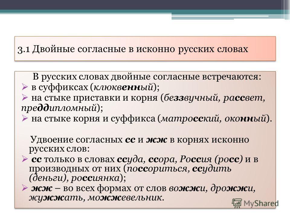 3.1 Двойные согласные в исконно русских словах В русских словах двойные согласные встречаются: в суффиксах (клюквенный); на стыке приставки и корня (беззвучный, рассвет, преддипломный); на стыке корня и суффикса (матросский, оконный). Удвоение соглас