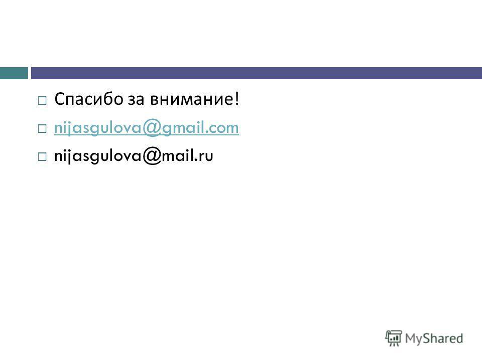 Спасибо за внимание ! nijasgulova@gmail.com nijasgulova@mail.ru