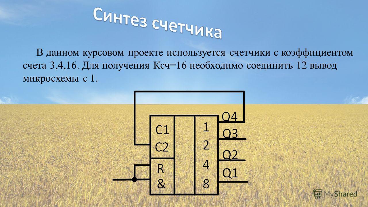 В данном курсовом проекте используется счетчики с коэффициентом счета 3,4,16. Для получения Ксч=16 необходимо соединить 12 вывод микросхемы с 1.