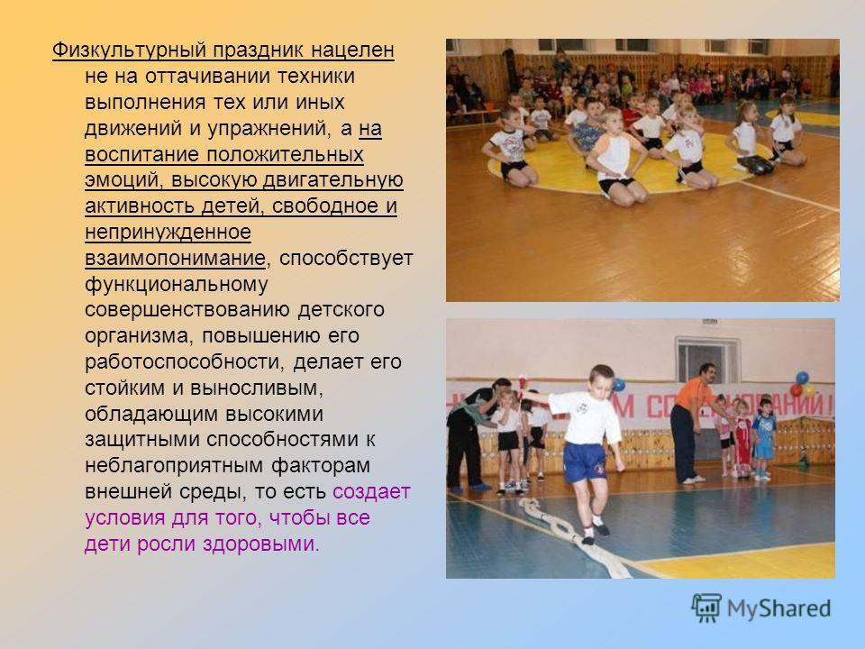 Физкультурный праздник нацелен не на оттачивании техники выполнения тех или иных движений и упражнений, а на воспитание положительных эмоций, высокую двигательную активность детей, свободное и непринужденное взаимопонимание, способствует функциональн