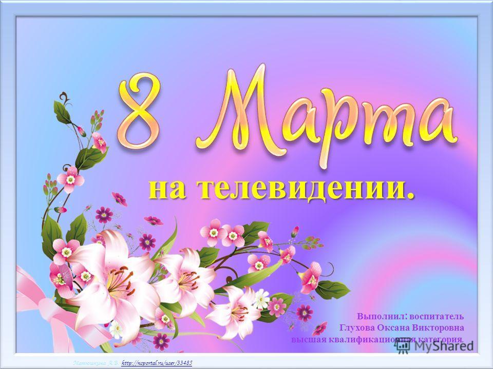 Матюшкина А.В. http://nsportal.ru/user/33485http://nsportal.ru/user/33485 Матюшкина А.В. http://nsportal.ru/user/33485http://nsportal.ru/user/33485 Выполнил: воспитатель Глухова Оксана Викторовна высшая квалификационная категория. на телевидении.