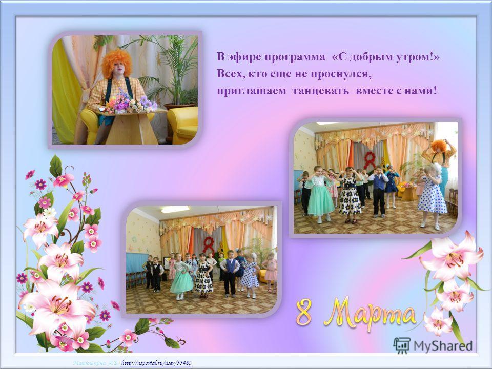 Матюшкина А.В. http://nsportal.ru/user/33485http://nsportal.ru/user/33485 Матюшкина А.В. http://nsportal.ru/user/33485http://nsportal.ru/user/33485 В эфире программа «С добрым утром!» Всех, кто еще не проснулся, приглашаем танцевать вместе с нами!