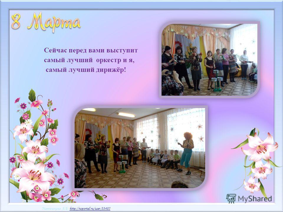 Матюшкина А.В. http://nsportal.ru/user/33485http://nsportal.ru/user/33485 Матюшкина А.В. http://nsportal.ru/user/33485http://nsportal.ru/user/33485 Сейчас перед вами выступит самый лучший оркестр и я, самый лучший дирижёр!