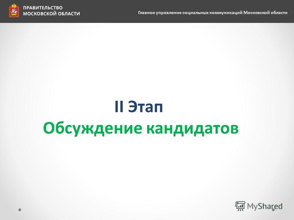 II Этап Обсуждение кандидатов Главное управление социальных коммуникаций Московской области