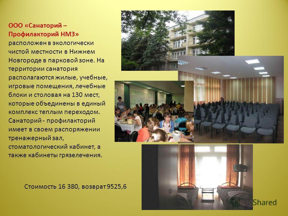 ООО «Санаторий – Профилакторий НМЗ» расположен в экологически чистой местности в Нижнем Новгороде в парковой зоне. На территории санатория располагаются жилые, учебные, игровые помещения, лечебные блоки и столовая на 130 мест, которые объединены в ед