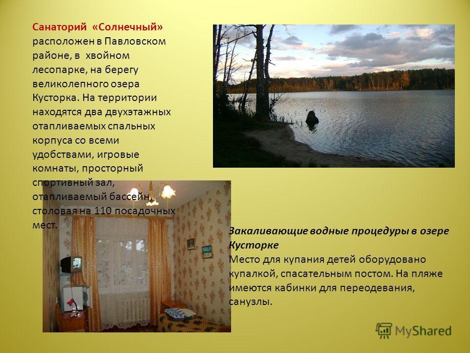 Санаторий «Солнечный» расположен в Павловском районе, в хвойном лесопарке, на берегу великолепного озера Кусторка. На территории находятся два двухэтажных отапливаемых спальных корпуса со всеми удобствами, игровые комнаты, просторный спортивный зал,