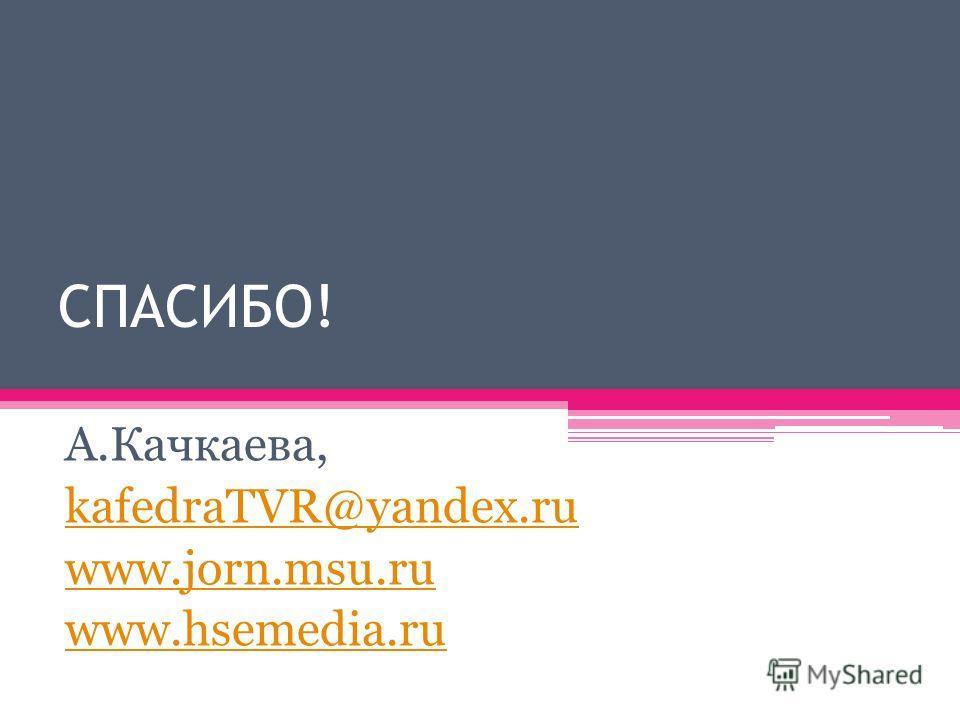 СПАСИБО! А.Качкаева, kafedraTVR@yandex.ru www.jorn.msu.ru www.hsemedia.ru