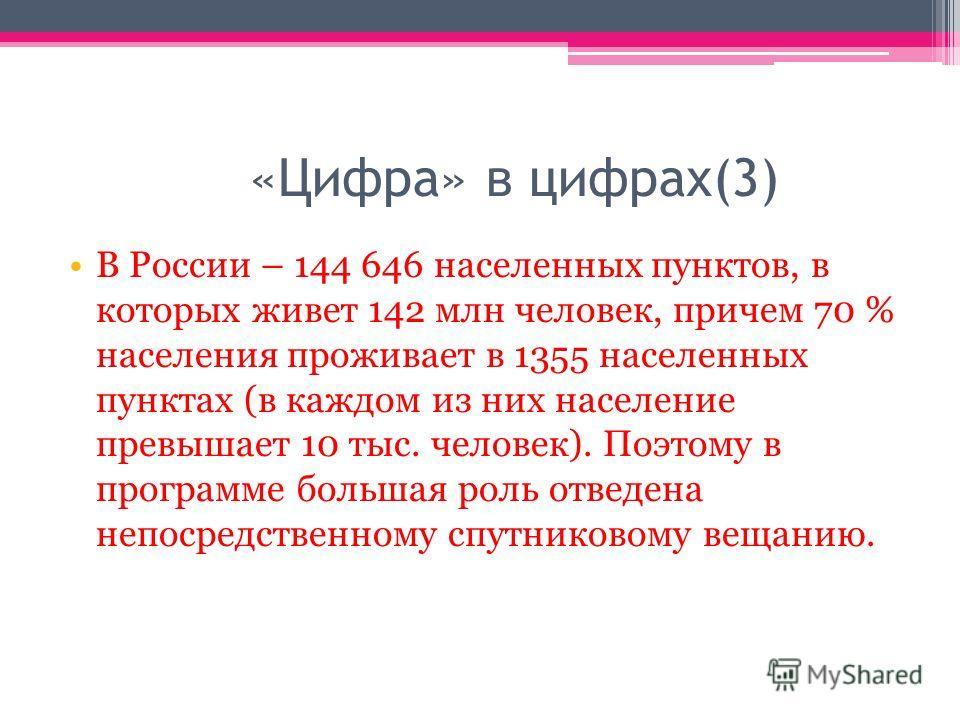 «Цифра» в цифрах(3) В России – 144 646 населенных пунктов, в которых живет 142 млн человек, причем 70 % населения проживает в 1355 населенных пунктах (в каждом из них население превышает 10 тыс. человек). Поэтому в программе большая роль отведена неп