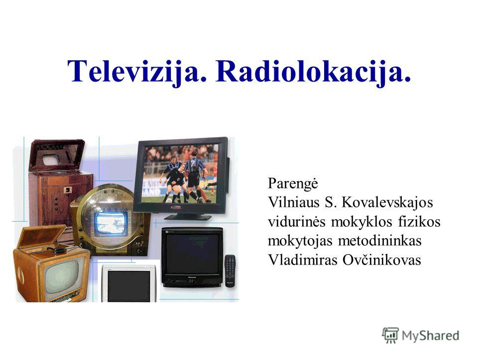 Televizija. Radiolokacija. Parengė Vilniaus S. Kovalevskajos vidurinės mokyklos fizikos mokytojas metodininkas Vladimiras Ovčinikovas