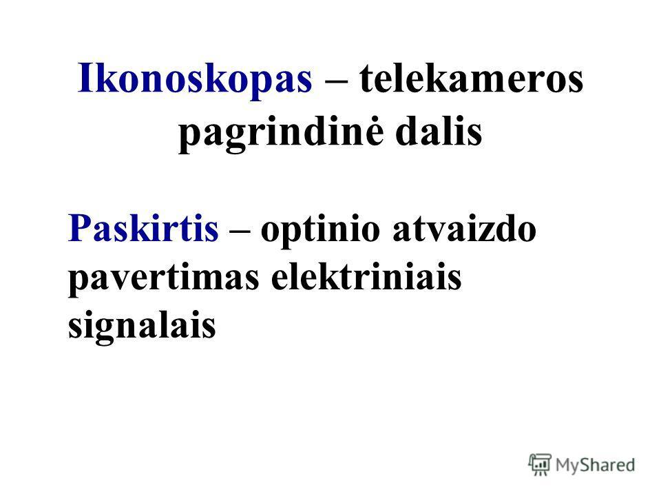 Ikonoskopas – telekameros pagrindinė dalis Paskirtis – optinio atvaizdo pavertimas elektriniais signalais