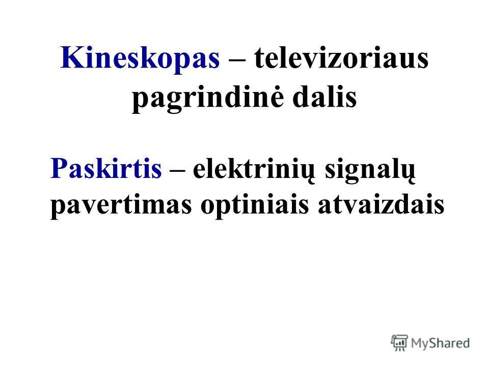 Kineskopas – televizoriaus pagrindinė dalis Paskirtis – elektrinių signalų pavertimas optiniais atvaizdais