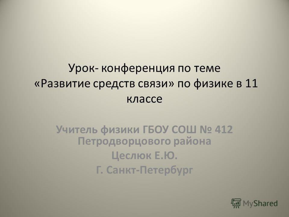 Урок- конференция по теме «Развитие средств связи» по физике в 11 классе Учитель физики ГБОУ СОШ 412 Петродворцового района Цеслюк Е.Ю. Г. Санкт-Петербург