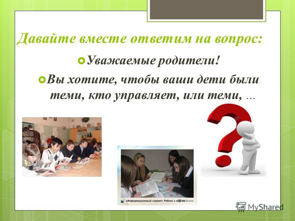 Давайте вместе ответим на вопрос: Уважаемые родители! Вы хотите, чтобы ваши дети были теми, кто управляет, или теми, …
