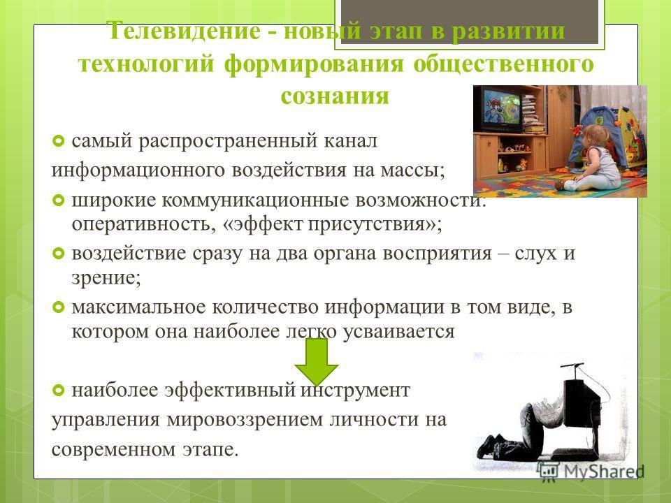 Телевидение - новый этап в развитии технологий формирования общественного сознания самый распространенный канал информационного воздействия на массы; широкие коммуникационные возможности: оперативность, «эффект присутствия»; воздействие сразу на два