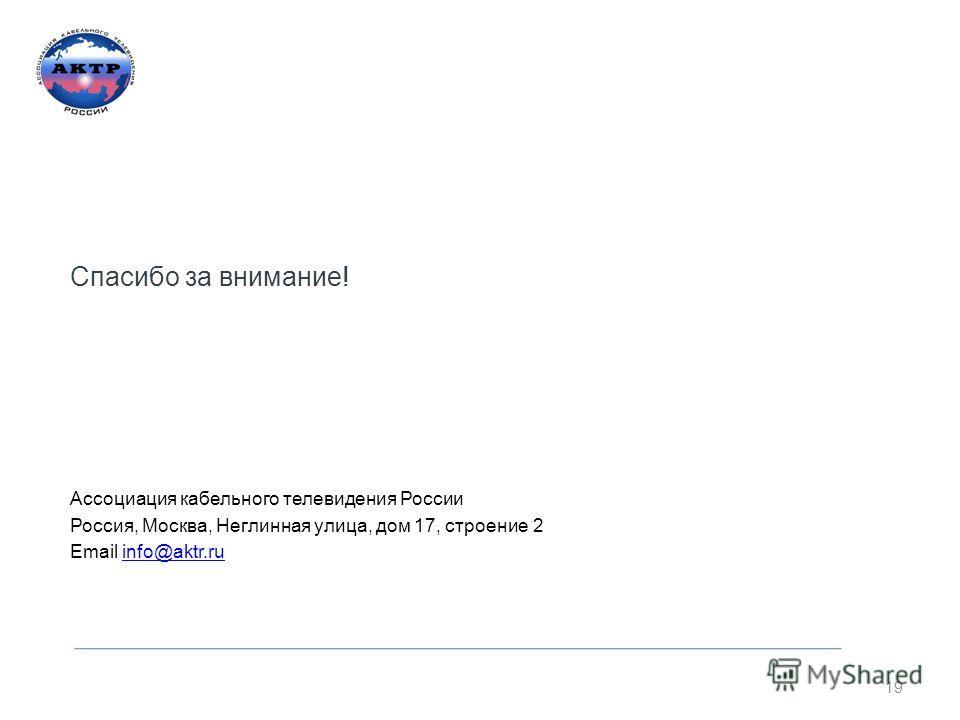 Спасибо за внимание! Ассоциация кабельного телевидения России Россия, Москва, Неглинная улица, дом 17, строение 2 Email info@aktr.ruinfo@aktr.ru 19