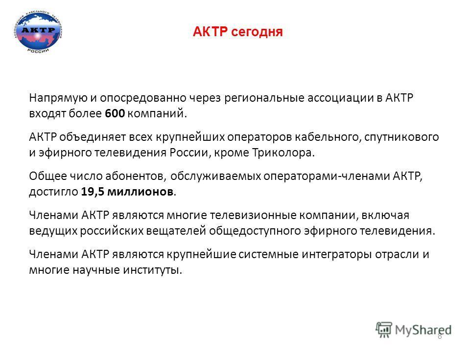 АКТР сегодня Напрямую и опосредованно через региональные ассоциации в АКТР входят более 600 компаний. АКТР объединяет всех крупнейших операторов кабельного, спутникового и эфирного телевидения России, кроме Триколора. Общее число абонентов, обслужива
