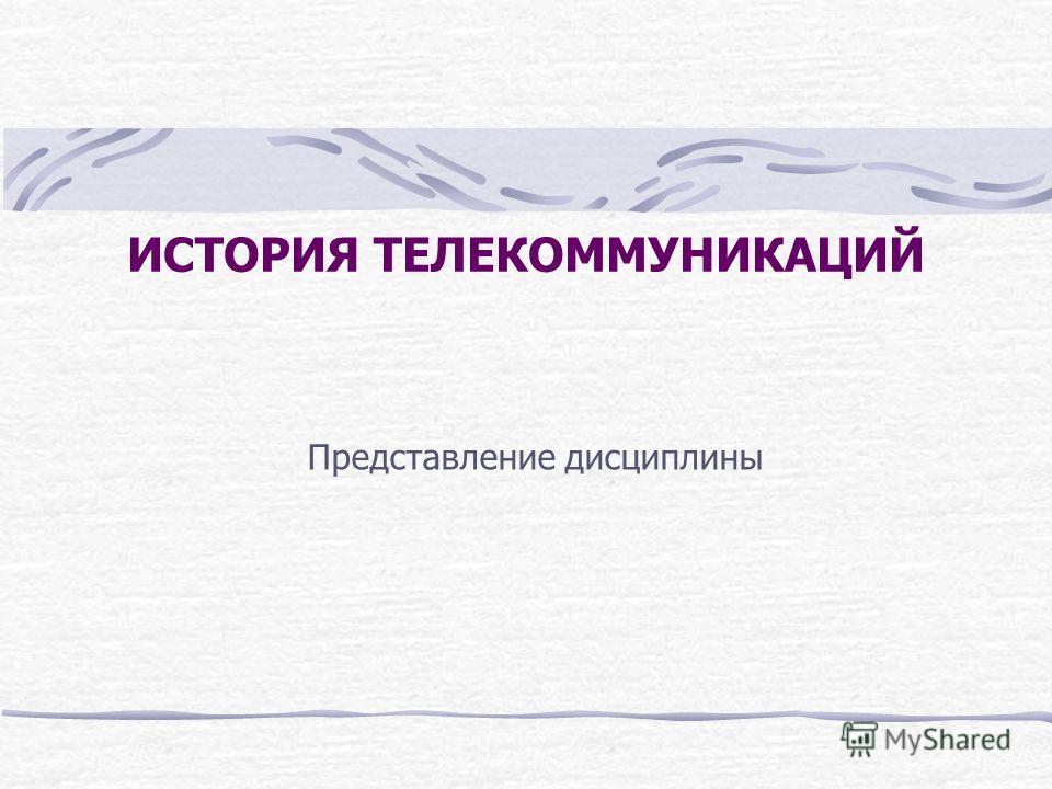 ИСТОРИЯ ТЕЛЕКОММУНИКАЦИЙ Представление дисциплины
