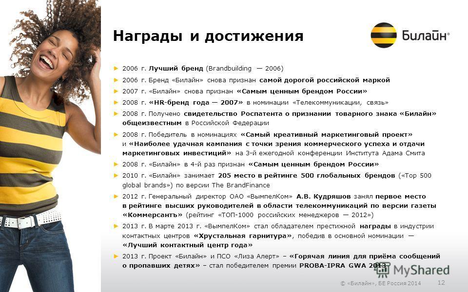 © «Билайн», БЕ Россия 2014 12 Награды и достижения 2006 г. Лучший бренд (Brandbuilding 2006) 2006 г. Бренд «Билайн» снова признан самой дорогой российской маркой 2007 г. «Билайн» снова признан «Самым ценным брендом России» 2008 г. «HR-бренд года 2007