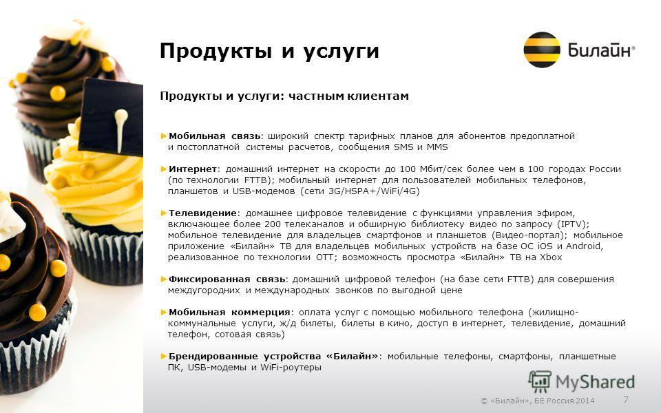 © «Билайн», БЕ Россия 2014 7 Продукты и услуги Продукты и услуги: частным клиентам Мобильная связь: широкий спектр тарифных планов для абонентов предоплатной и постоплатной системы расчетов, сообщения SMS и MMS Интернет: домашний интернет на скорости