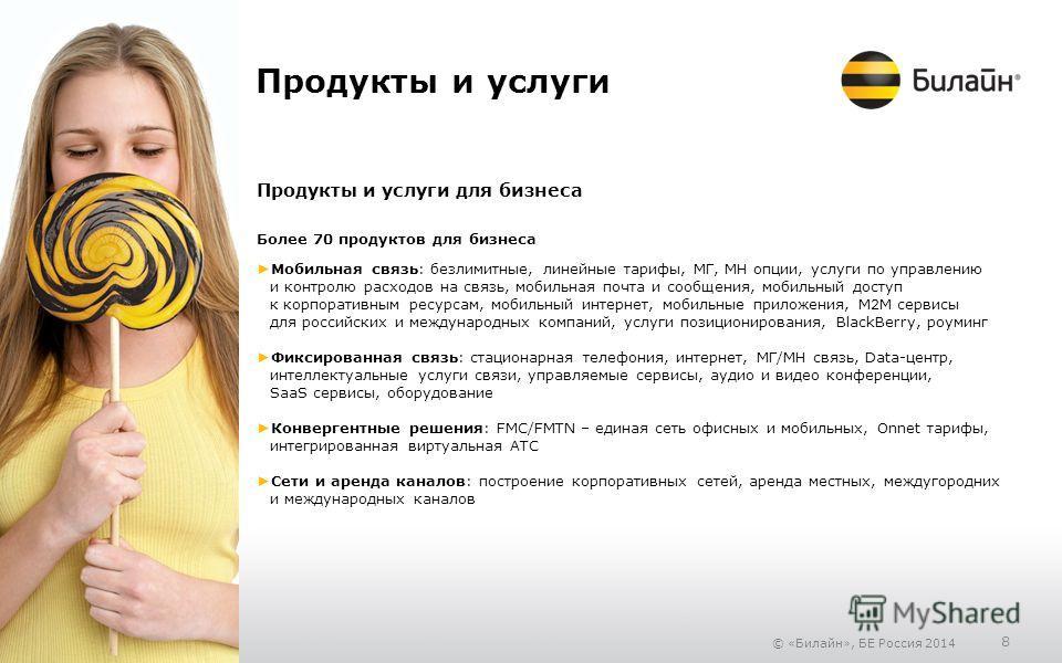 © «Билайн», БЕ Россия 2014 8 Продукты и услуги Продукты и услуги для бизнеса Более 70 продуктов для бизнеса Мобильная связь: безлимитные, линейные тарифы, МГ, МН опции, услуги по управлению и контролю расходов на связь, мобильная почта и сообщения, м